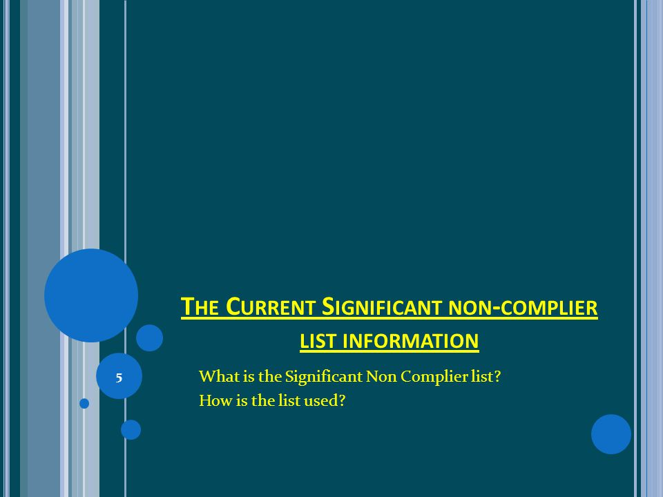 T HE C URRENT S IGNIFICANT NON - COMPLIER LIST INFORMATION What is the Significant Non Complier list? How is the list used? 5