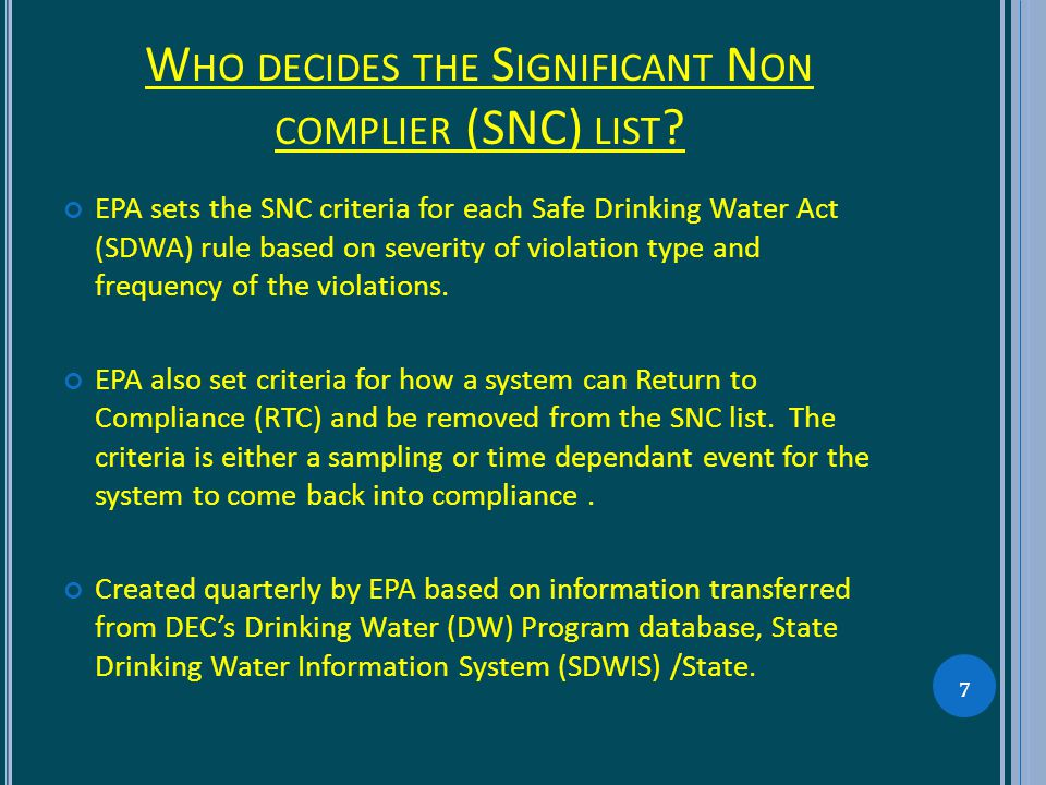 W HO DECIDES THE S IGNIFICANT N ON COMPLIER (SNC) LIST ? EPA sets the SNC criteria for each Safe Drinking Water Act (SDWA) rule based on severity of v