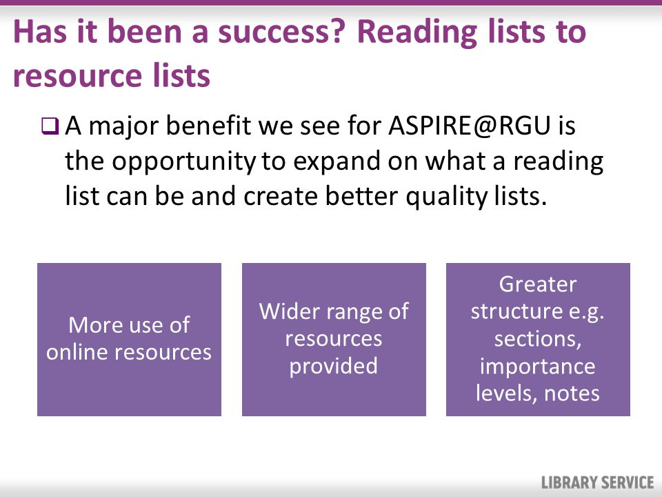 Has it been a success? Reading lists to resource lists A major benefit we see for ASPIRE@RGU is the opportunity to expand on what a reading list can b