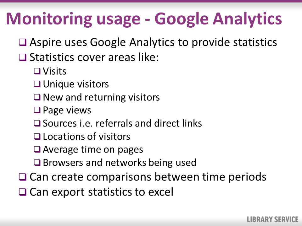 Monitoring usage - Google Analytics Aspire uses Google Analytics to provide statistics Statistics cover areas like: Visits Unique visitors New and ret