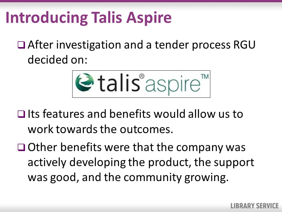 Introducing Talis Aspire After investigation and a tender process RGU decided on: Its features and benefits would allow us to work towards the outcomes.