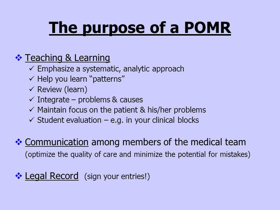The purpose of a POMR Teaching & Learning Emphasize a systematic, analytic approach Help you learn patterns Review (learn) Integrate – problems & caus