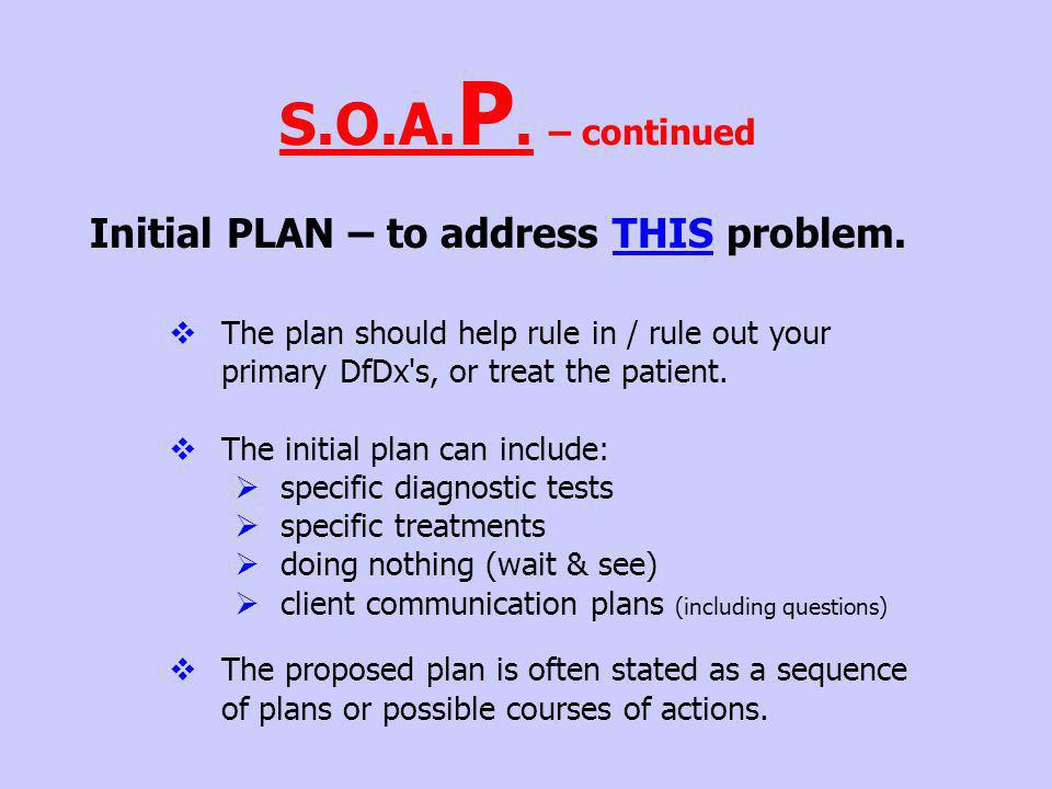Initial PLAN – to address THIS problem. The plan should help rule in / rule out your primary DfDx's, or treat the patient. The initial plan can includ