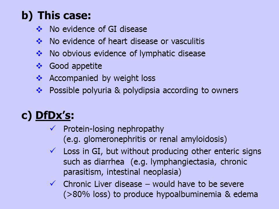 b)This case: No evidence of GI disease No evidence of heart disease or vasculitis No obvious evidence of lymphatic disease Good appetite Accompanied b