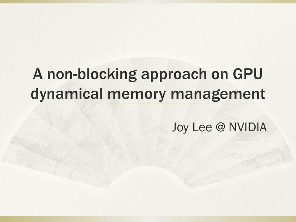 A non-blocking approach on GPU dynamical memory management Joy Lee @ NVIDIA