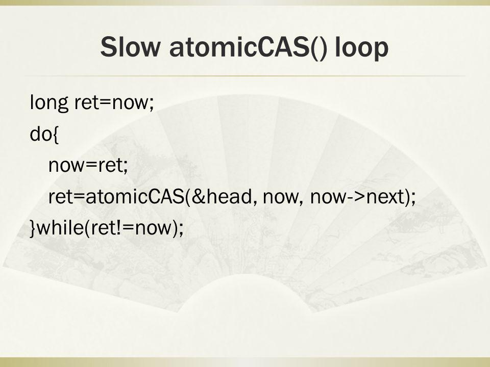 Slow atomicCAS() loop long ret=now; do{ now=ret; ret=atomicCAS(&head, now, now->next); }while(ret!=now);