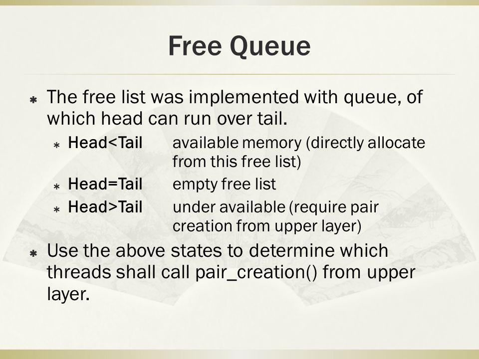 Free Queue The free list was implemented with queue, of which head can run over tail. Head<Tailavailable memory (directly allocate from this free list