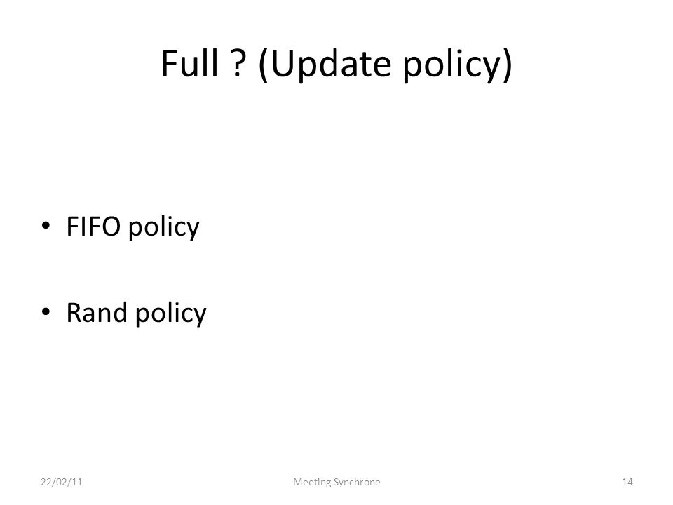 Full ? (Update policy) FIFO policy Rand policy 22/02/11Meeting Synchrone14