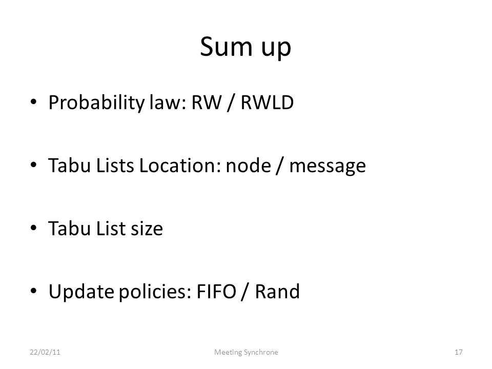 Sum up Probability law: RW / RWLD Tabu Lists Location: node / message Tabu List size Update policies: FIFO / Rand 22/02/11Meeting Synchrone17