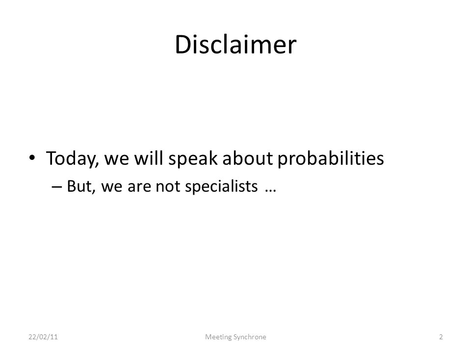 Disclaimer Today, we will speak about probabilities – But, we are not specialists … 22/02/11Meeting Synchrone2