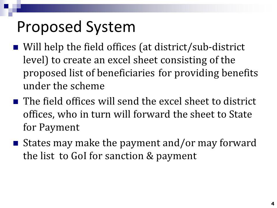 4 Proposed System Will help the field offices (at district/sub-district level) to create an excel sheet consisting of the proposed list of beneficiaries for providing benefits under the scheme The field offices will send the excel sheet to district offices, who in turn will forward the sheet to State for Payment States may make the payment and/or may forward the list to GoI for sanction & payment