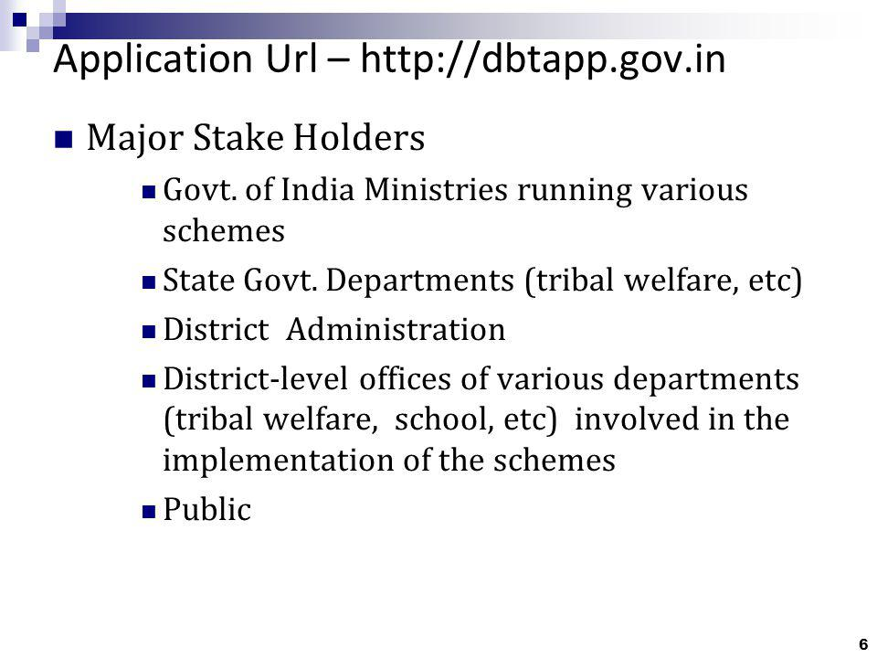 6 Application Url – http://dbtapp.gov.in Major Stake Holders Govt. of India Ministries running various schemes State Govt. Departments (tribal welfare