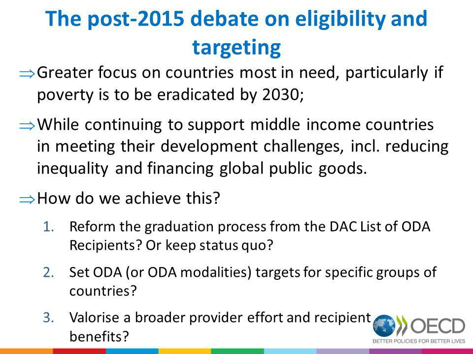 The post-2015 debate on eligibility and targeting Greater focus on countries most in need, particularly if poverty is to be eradicated by 2030; While continuing to support middle income countries in meeting their development challenges, incl.