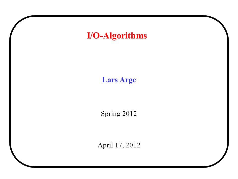 I/O-Algorithms Lars Arge Spring 2012 April 17, 2012