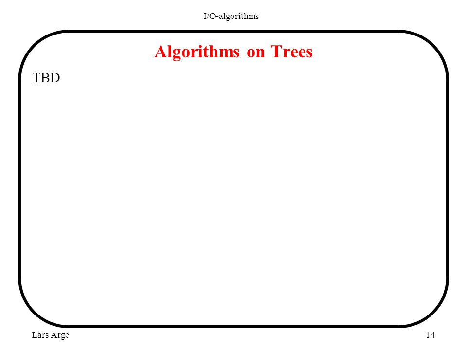 Lars Arge I/O-algorithms 14 Algorithms on Trees TBD