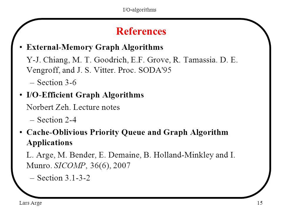 Lars Arge I/O-algorithms 15 References External-Memory Graph Algorithms Y-J. Chiang, M. T. Goodrich, E.F. Grove, R. Tamassia. D. E. Vengroff, and J. S