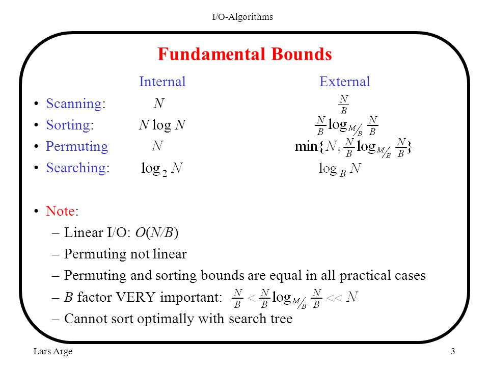 Lars Arge I/O-Algorithms 3 Fundamental Bounds Internal External Scanning: N Sorting: N log N Permuting Searching: Note: –Linear I/O: O(N/B) –Permuting not linear –Permuting and sorting bounds are equal in all practical cases –B factor VERY important: –Cannot sort optimally with search tree