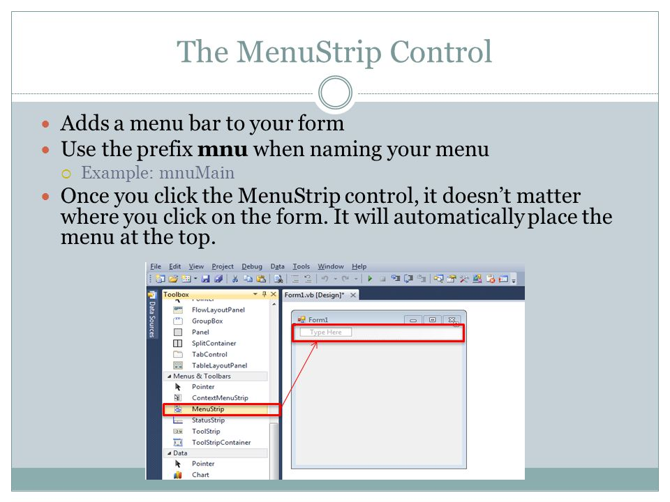 The MenuStrip Control Adds a menu bar to your form Use the prefix mnu when naming your menu Example: mnuMain Once you click the MenuStrip control, it doesnt matter where you click on the form.