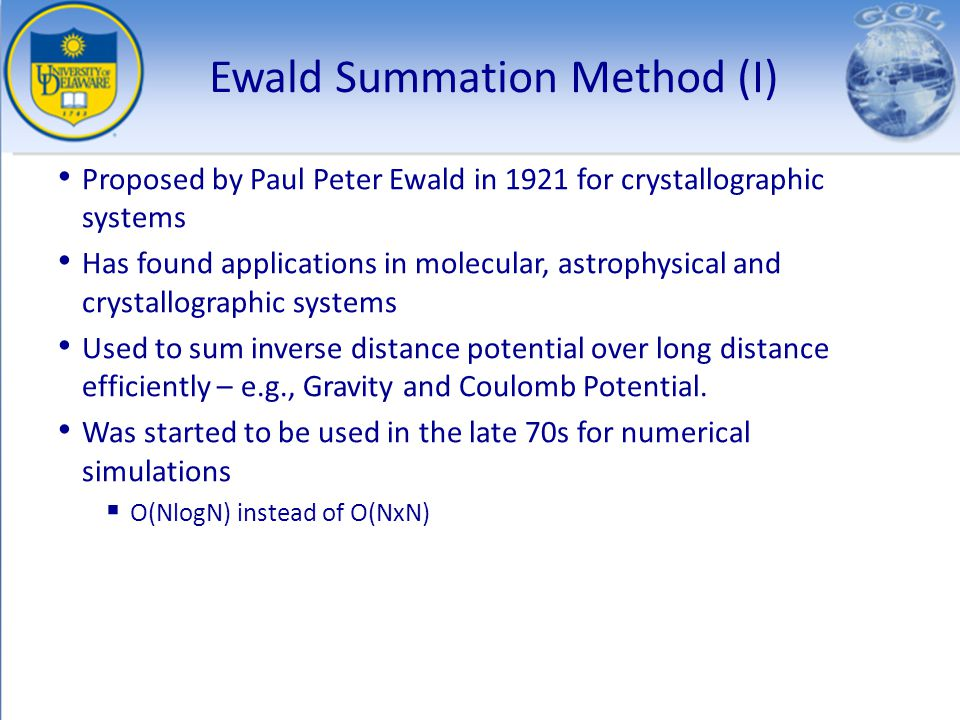 Ewald Summation Method (I) Proposed by Paul Peter Ewald in 1921 for crystallographic systems Has found applications in molecular, astrophysical and cr