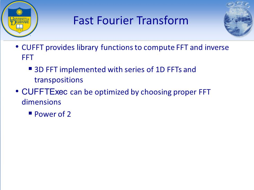 Fast Fourier Transform CUFFT provides library functions to compute FFT and inverse FFT 3D FFT implemented with series of 1D FFTs and transpositions CU