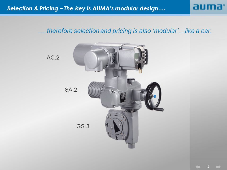 33 AUMA Standard Product Standard multi turn actuators also quarter turn actuators with available worm gearboxes Cannot deviate from standard description 4 week ship time Prices determined from published price list