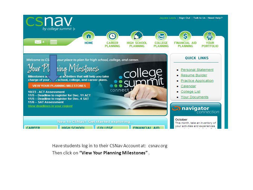 Have students log in to their CSNav Account at: csnav.org Then click on View Your Planning Milestones.