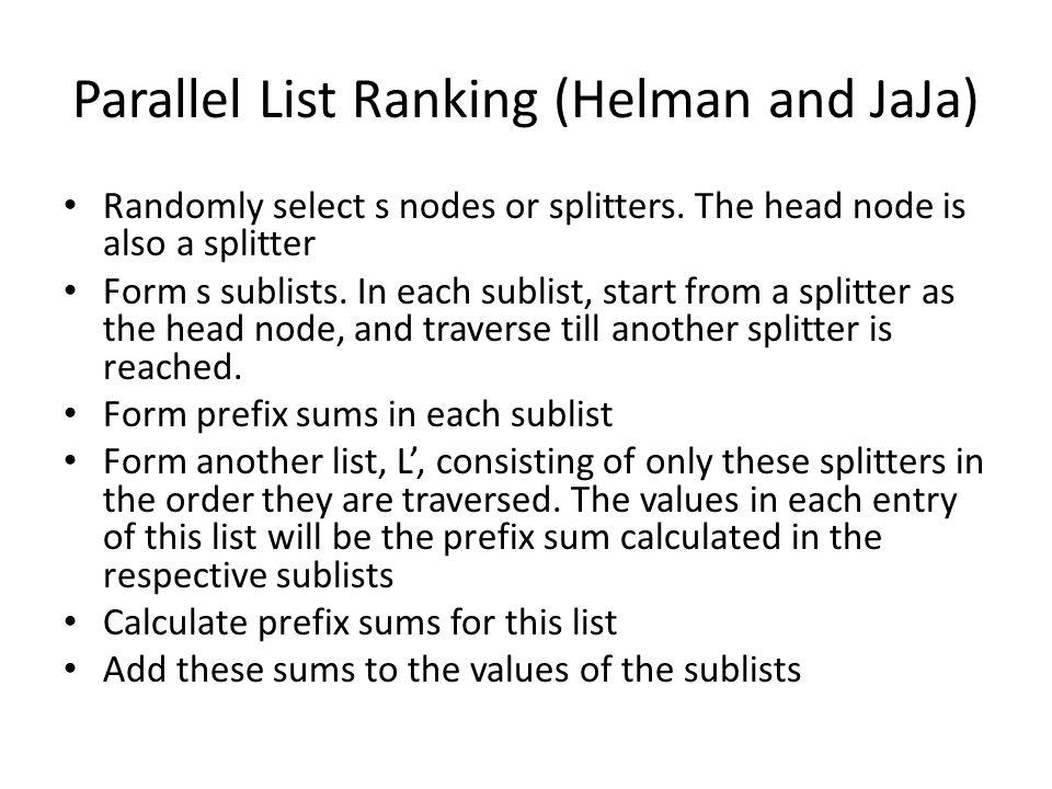Parallel List Ranking (Helman and JaJa) Randomly select s nodes or splitters.
