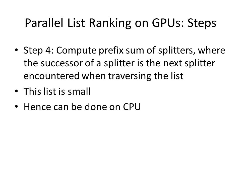 Parallel List Ranking on GPUs: Steps Step 4: Compute prefix sum of splitters, where the successor of a splitter is the next splitter encountered when traversing the list This list is small Hence can be done on CPU