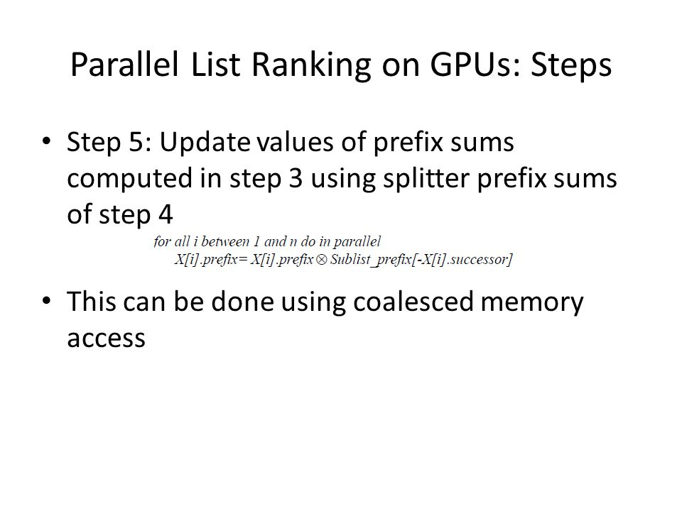Parallel List Ranking on GPUs: Steps Step 5: Update values of prefix sums computed in step 3 using splitter prefix sums of step 4 This can be done using coalesced memory access