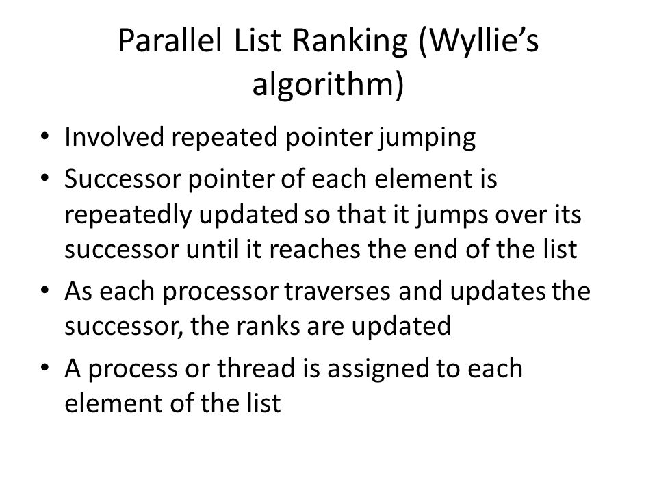 Parallel List Ranking (Wyllies algorithm) Involved repeated pointer jumping Successor pointer of each element is repeatedly updated so that it jumps over its successor until it reaches the end of the list As each processor traverses and updates the successor, the ranks are updated A process or thread is assigned to each element of the list