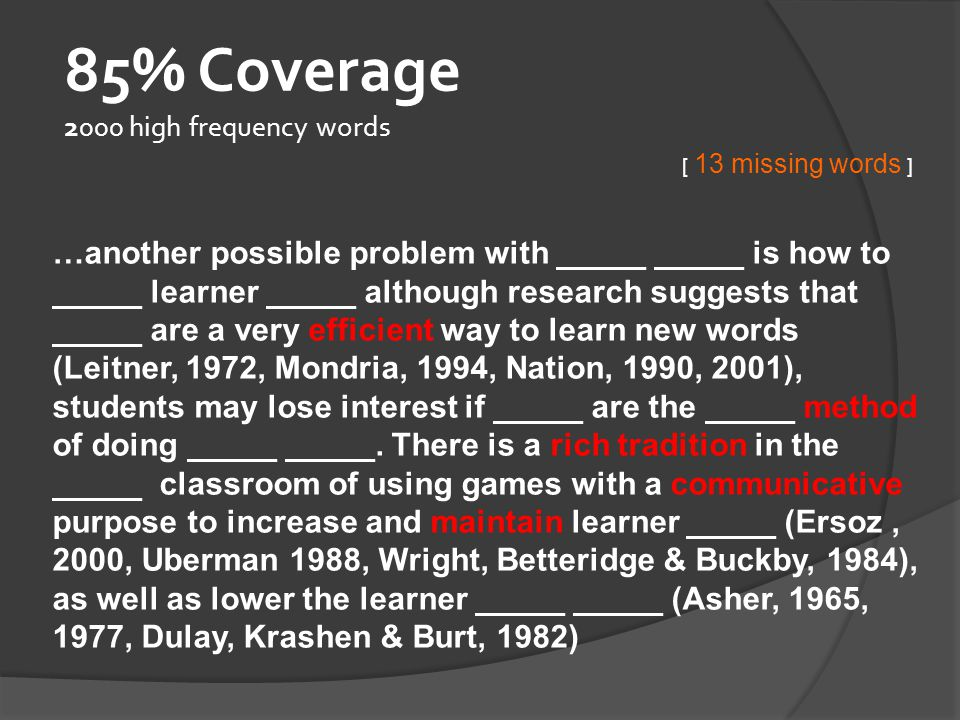 95% Coverage 5000 high frequency words …another possible problem with vocabulary _____ is how to sustain learner motivation although research suggests that _____ are a very efficient way to learn new words (Leitner, 1972, Mondria, 1994, Nation, 1990, 2001), students may lose interest if _____ are the sole method of doing vocabulary review.