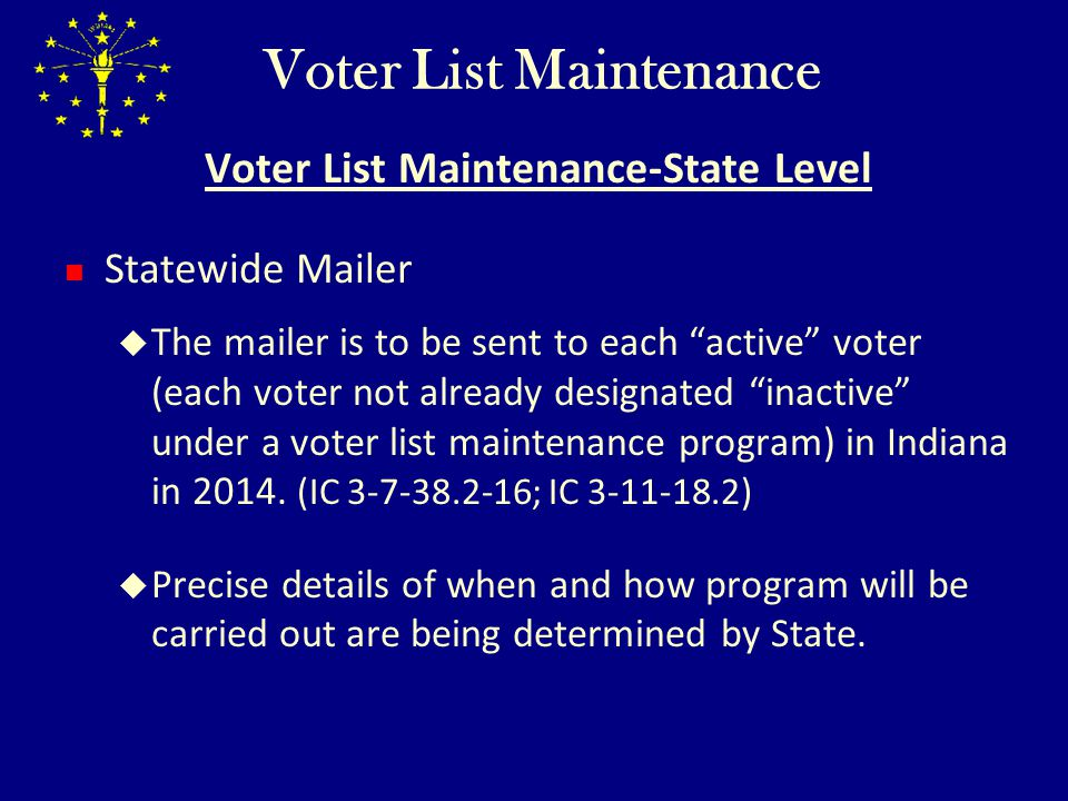 Voter List Maintenance Voter List Maintenance-State Level IED to request information from the federal district courts in Indiana regarding jury notices returned by USPS as undeliverable due to an unknown or insufficient address and provide that information to the counties so county may proceed with the address confirmation notice process.