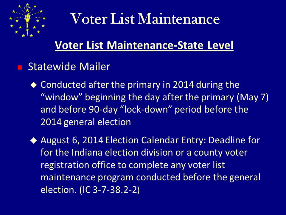 Voter List Maintenance Voter List Maintenance-State Level This 90-day voter list lockdown period applies only to a general program like a statewide mailing, county-wide mailing, or other NCOA mailing A county may still modify registrations after August 6, 2014 based upon the following : Request of the voter to cancel registration, including transfers Death of voter (DOH hopper) Imprisonment following conviction of crime