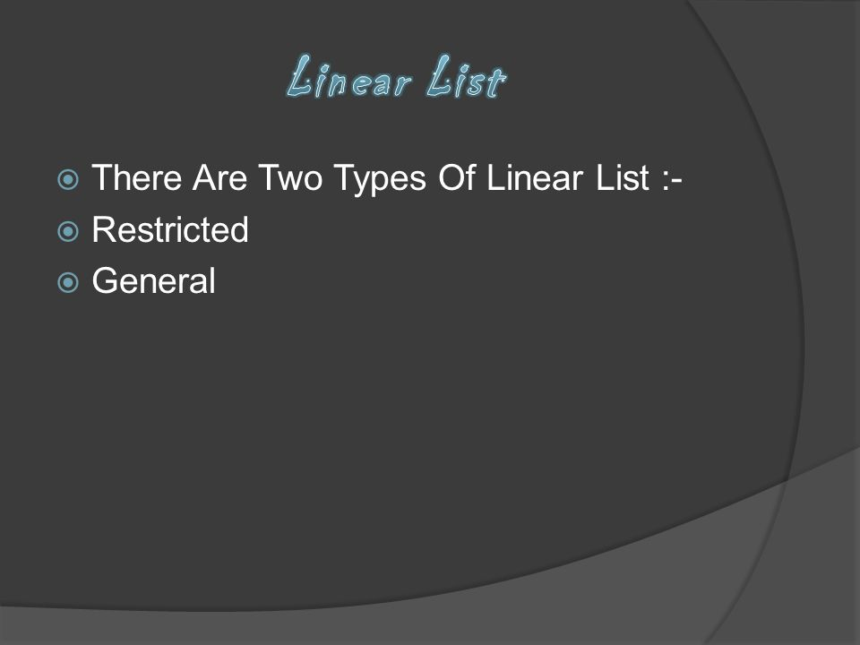 There Are Two Types Of Linear List :- Restricted General