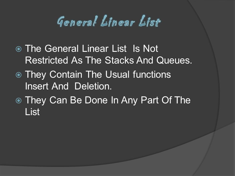 The General Linear List Is Not Restricted As The Stacks And Queues. They Contain The Usual functions Insert And Deletion. They Can Be Done In Any Part