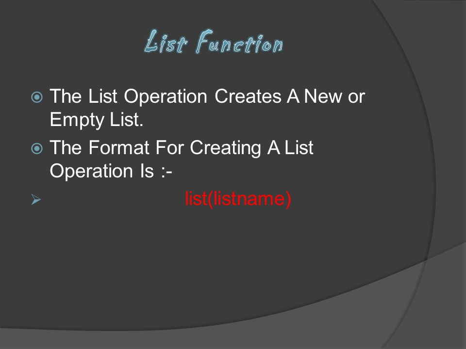 The List Operation Creates A New or Empty List. The Format For Creating A List Operation Is :- list(listname)