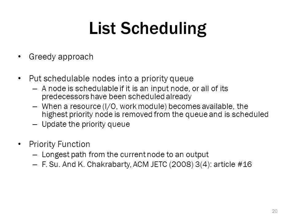 List Scheduling Greedy approach Put schedulable nodes into a priority queue – A node is schedulable if it is an input node, or all of its predecessors have been scheduled already – When a resource (I/O, work module) becomes available, the highest priority node is removed from the queue and is scheduled – Update the priority queue Priority Function – Longest path from the current node to an output – F.