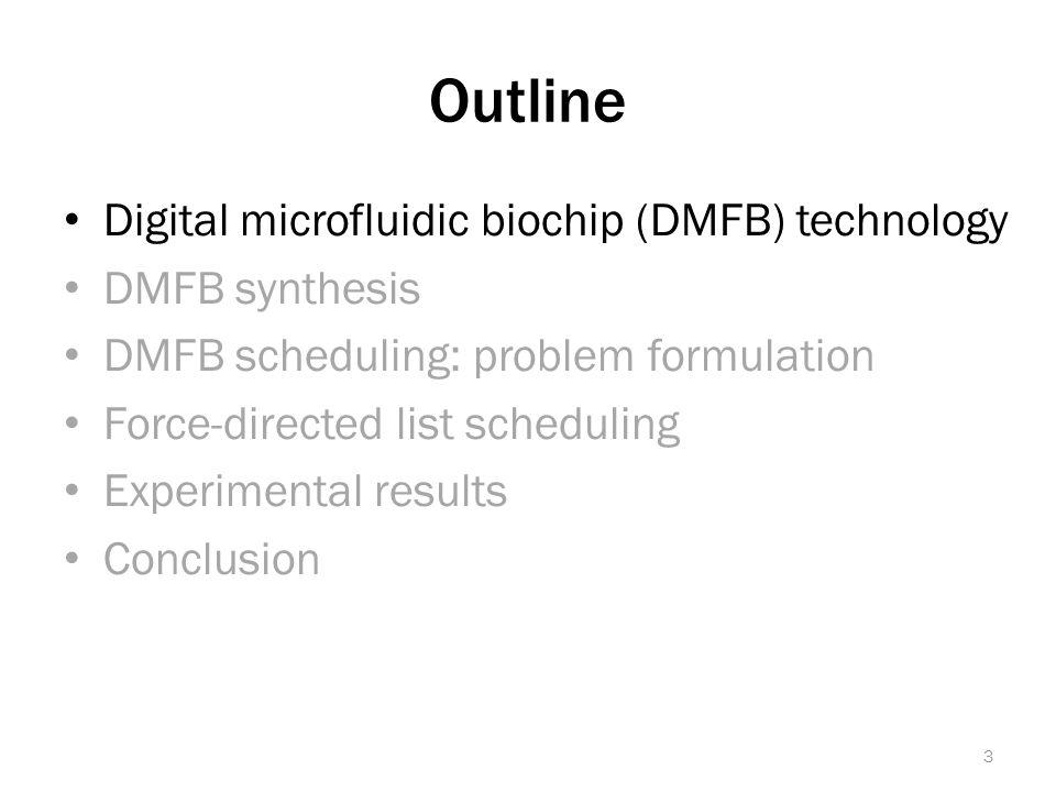 Outline Digital microfluidic biochip (DMFB) technology DMFB synthesis DMFB scheduling: problem formulation Force-directed list scheduling Experimental results Conclusion 3