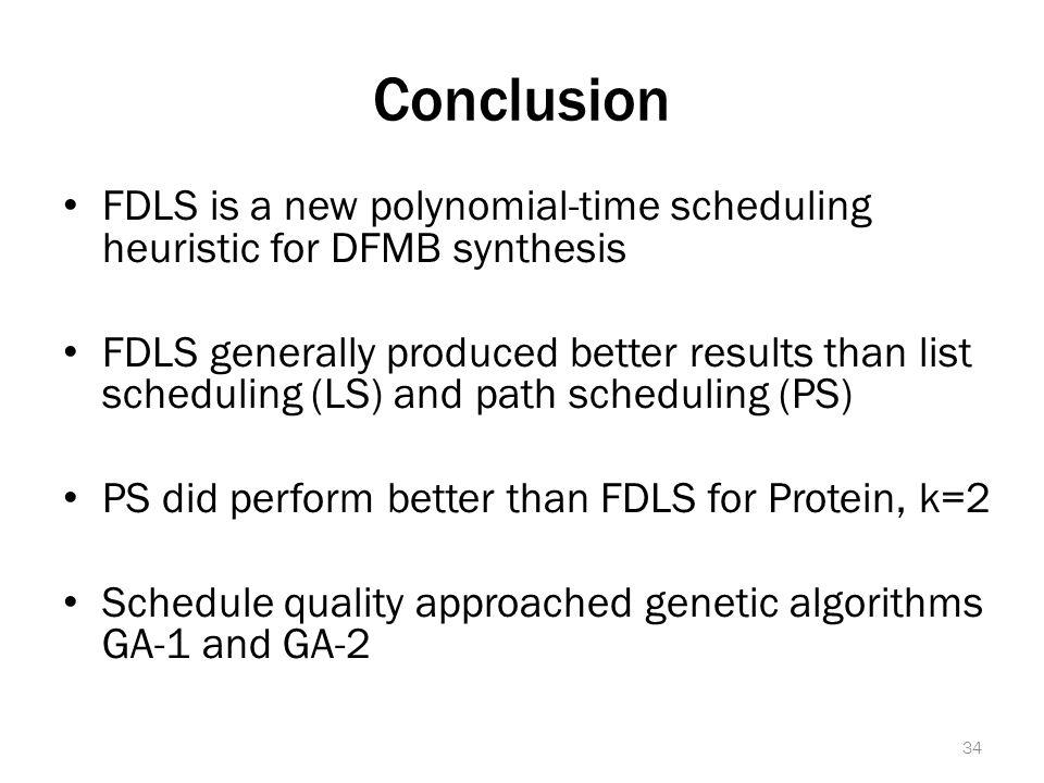 Conclusion FDLS is a new polynomial-time scheduling heuristic for DFMB synthesis FDLS generally produced better results than list scheduling (LS) and path scheduling (PS) PS did perform better than FDLS for Protein, k=2 Schedule quality approached genetic algorithms GA-1 and GA-2 34