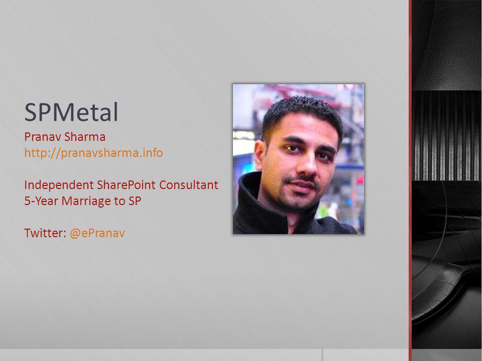 SPMetal Pranav Sharma http://pranavsharma.info Independent SharePoint Consultant 5-Year Marriage to SP Twitter: @ePranav