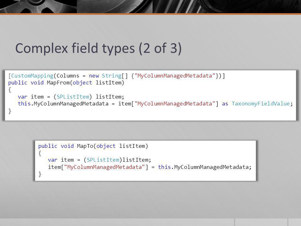 Complex field types (2 of 3) [CustomMapping(Columns = new String[] { MyColumnManagedMetadata })] public void MapFrom(object listItem) { var item = (SPListItem) listItem; this.MyColumnManagedMetadata = item[ MyColumnManagedMetadata ] as TaxonomyFieldValue; } public void MapTo(object listItem) { var item = (SPListItem)listItem; item[ MyColumnManagedMetadata ] = this.MyColumnManagedMetadata; }