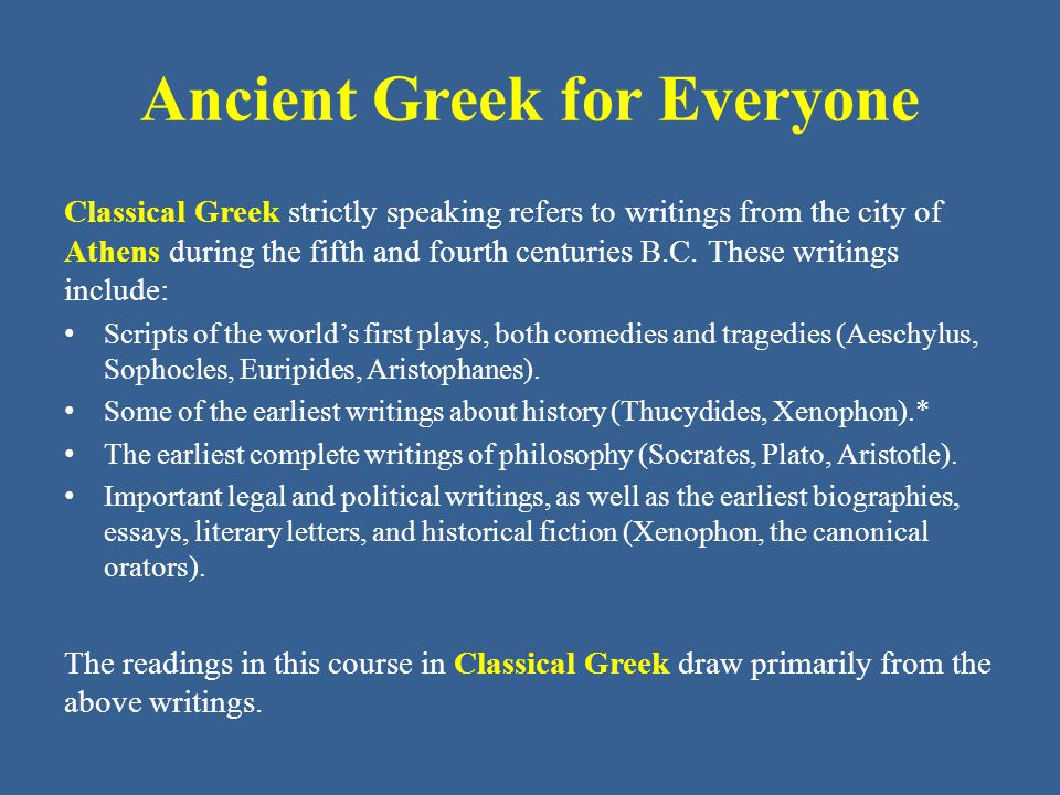 Ancient Greek for Everyone Classical Greek strictly speaking refers to writings from the city of Athens during the fifth and fourth centuries B.C. The