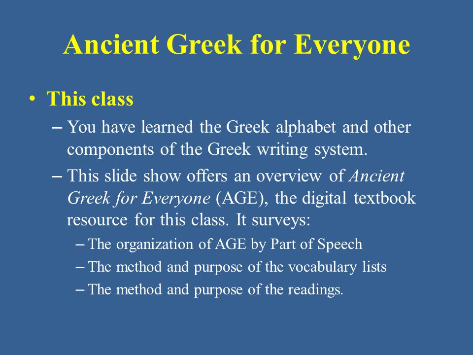 Ancient Greek for Everyone The organization of AGE by Part of Speech – The units of AGE are organized by Part of Speech.