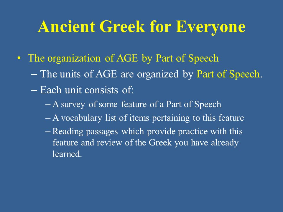 Ancient Greek for Everyone – The organization of AGE by Part of Speech The method and purpose of the vocabulary lists – Each unit includes two vocabulary lists: a Classical Vocabulary list and a New Testament (NT) vocabulary list.