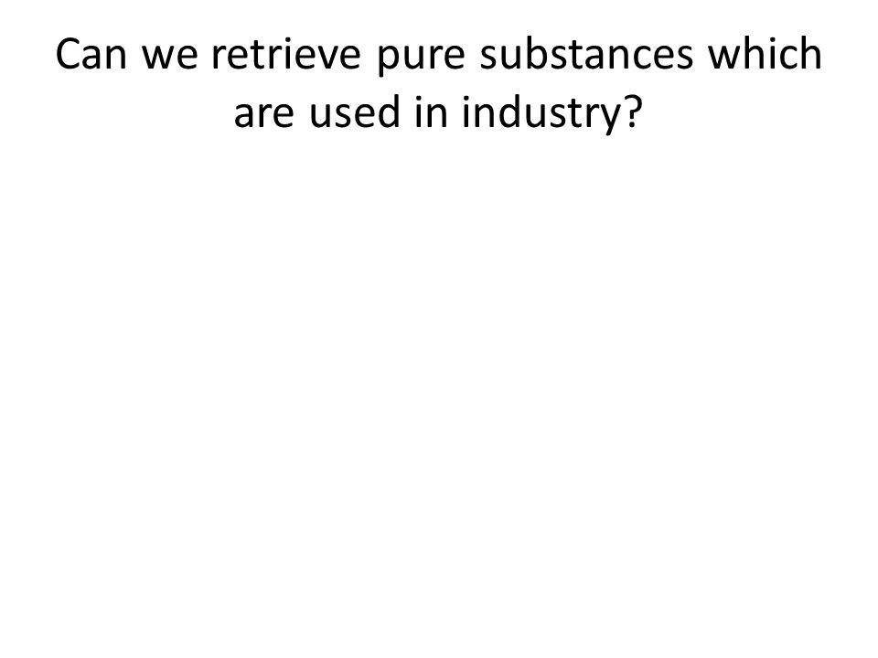 Can we retrieve pure substances which are used in industry?