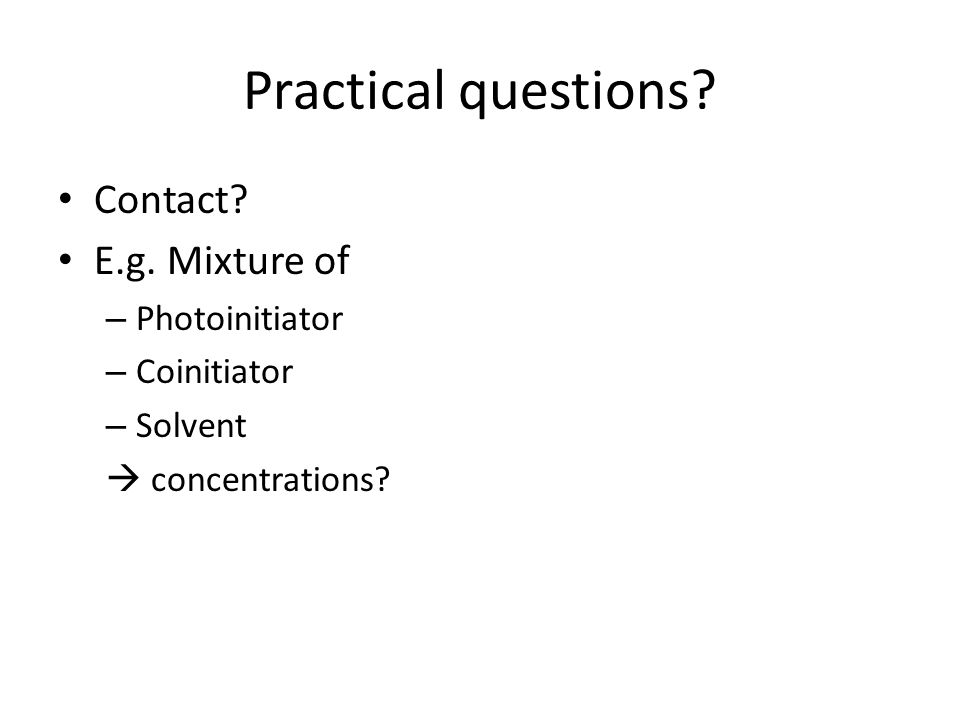 Practical questions? Contact? E.g. Mixture of – Photoinitiator – Coinitiator – Solvent concentrations?