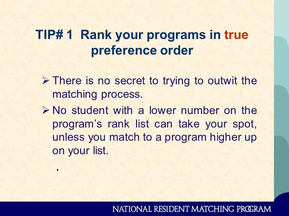 TIP# 1 Rank your programs in true preference order There is no secret to trying to outwit the matching process.