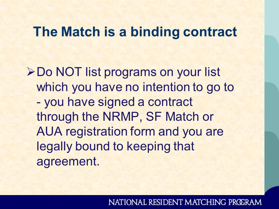 The Match is a binding contract Do NOT list programs on your list which you have no intention to go to - you have signed a contract through the NRMP, SF Match or AUA registration form and you are legally bound to keeping that agreement.