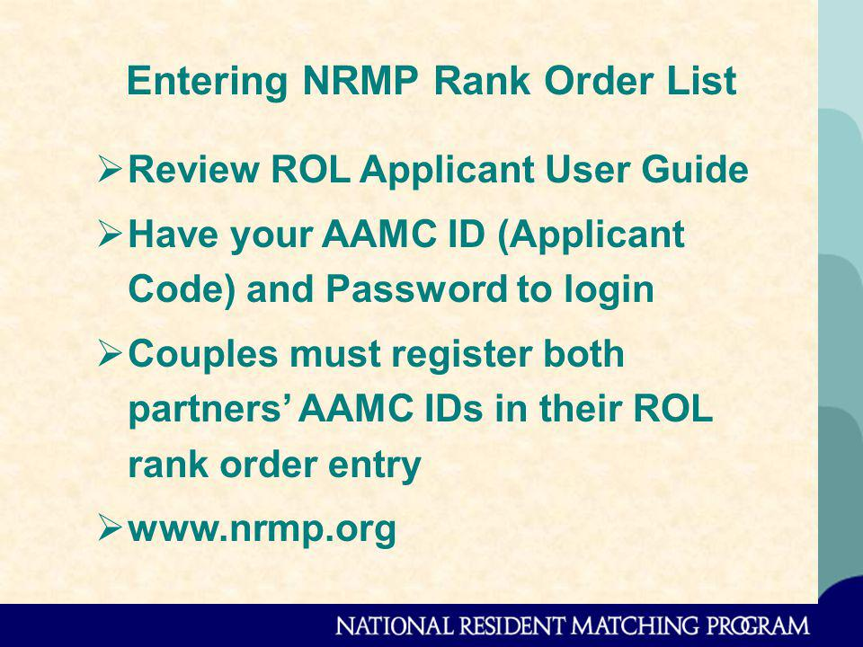 Entering NRMP Rank Order List Review ROL Applicant User Guide Have your AAMC ID (Applicant Code) and Password to login Couples must register both partners AAMC IDs in their ROL rank order entry www.nrmp.org