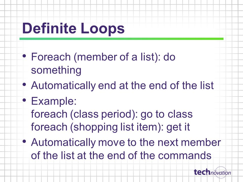 Definite Loops Foreach (member of a list): do something Automatically end at the end of the list Example: foreach (class period): go to class foreach (shopping list item): get it Automatically move to the next member of the list at the end of the commands